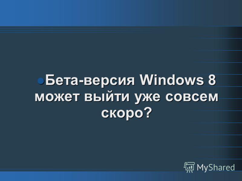 Бета-версия Windows 8 может выйти уже совсем скоро? Бета-версия Windows 8 может выйти уже совсем скоро?