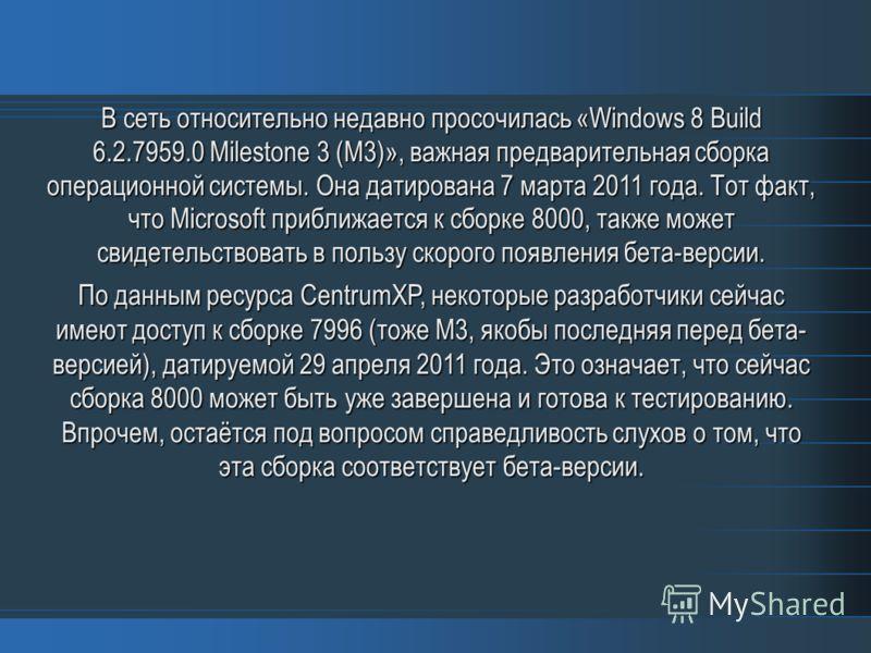 В сеть относительно недавно просочилась «Windows 8 Build 6.2.7959.0 Milestone 3 (M3)», важная предварительная сборка операционной системы. Она датирована 7 марта 2011 года. Тот факт, что Microsoft приближается к сборке 8000, также может свидетельство