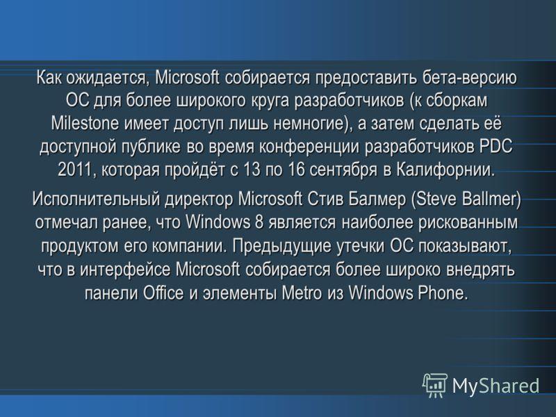 Как ожидается, Microsoft собирается предоставить бета-версию ОС для более широкого круга разработчиков (к сборкам Milestone имеет доступ лишь немногие), а затем сделать её доступной публике во время конференции разработчиков PDC 2011, которая пройдёт