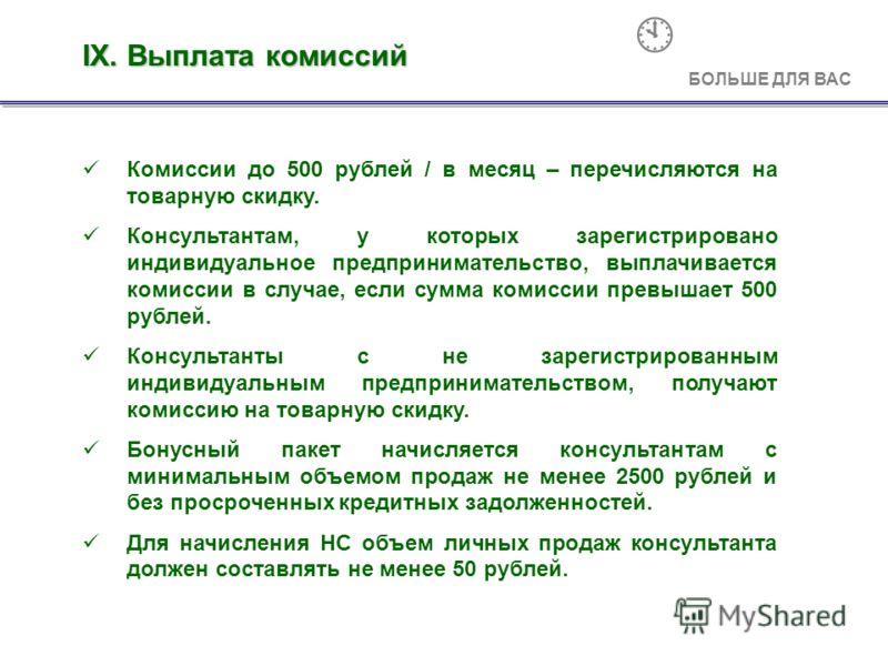 Комиссии до 500 рублей / в месяц – перечисляются на товарную скидку. Консультантам, у которых зарегистрировано индивидуальное предпринимательство, выплачивается комиссии в случае, если сумма комиссии превышает 500 рублей. Консультанты с не зарегистри