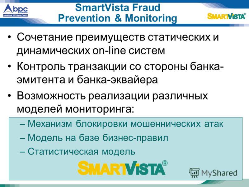 SmartVista Fraud Prevention & Monitoring Сочетание преимуществ статических и динамических on-line систем Контроль транзакции со стороны банка- эмитента и банка-эквайера Возможность реализации различных моделей мониторинга: –Механизм блокировки мошенн
