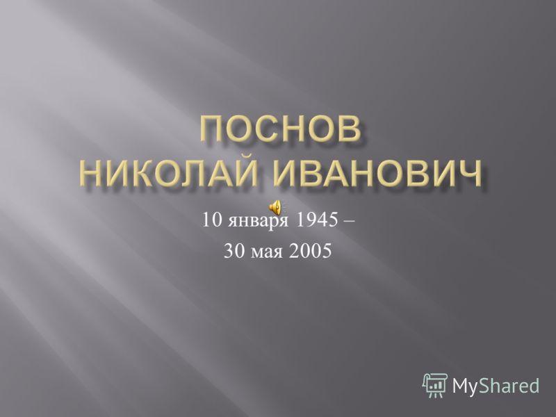 10 января 1945 – 30 мая 2005