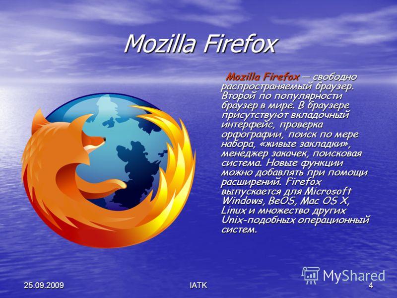 25.09.2009IATK4 Mozilla Firefox Mozilla Firefox свободно распространяемый браузер. Второй по популярности браузер в мире. В браузере присутствуют вкладочный интерфейс, проверка орфографии, поиск по мере набора, «живые закладки», менеджер закачек, пои