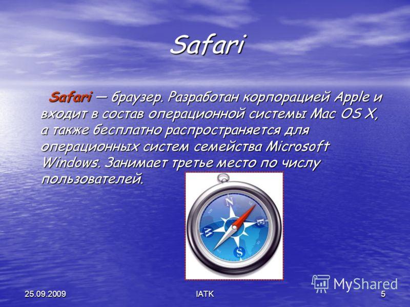 25.09.2009IATK5 Safari Safari браузер. Разработан корпорацией Apple и входит в состав операционной системы Mac OS X, а также бесплатно распространяется для операционных систем семейства Microsoft Windows. Занимает третье место по числу пользователей.