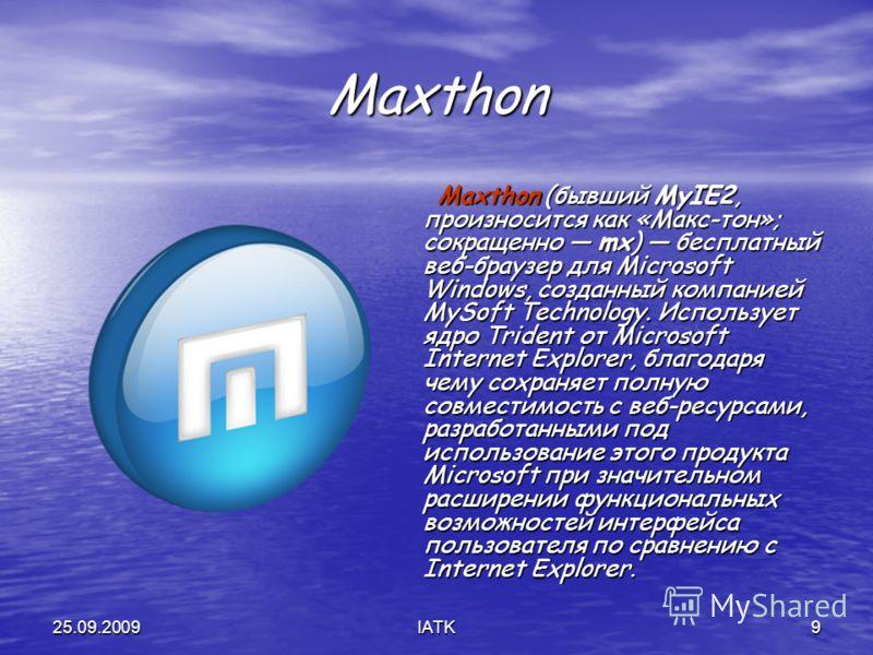 25.09.2009IATK9 Maxthon Maxthon (бывший MyIE2, произносится как «Макс-тон»; сокращенно mx) бесплатный веб-браузер для Microsoft Windows, созданный компанией MySoft Technology. Использует ядро Trident от Microsoft Internet Explorer, благодаря чему сох