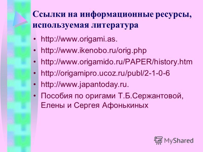 Ссылки на информационные ресурсы, используемая литература http://www.origami.as. http://www.ikenobo.ru/orig.php http://www.origamido.ru/PAPER/history.htm http://origamipro.ucoz.ru/publ/2-1-0-6 http://www.japantoday.ru. Пособия по оригами Т.Б.Сержанто