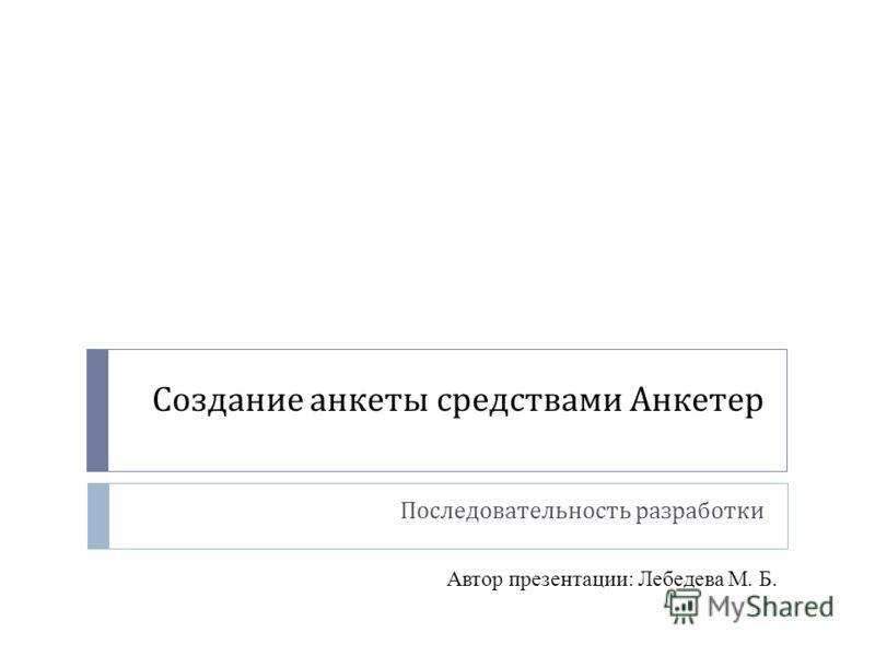 Создание анкеты средствами Анкетер Последовательность разработки Автор презентации: Лебедева М. Б.