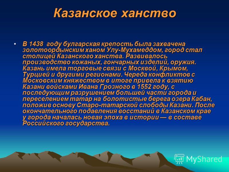 Казанское ханство В 1438 году булгарская крепость была захвачена золотоордынским ханом Улу-Мухамеддом, город стал столицей Казанского ханства. Развивалось производство кожаных, гончарных изделий, оружия. Казань имела торговые связи с Москвой, Крымом,