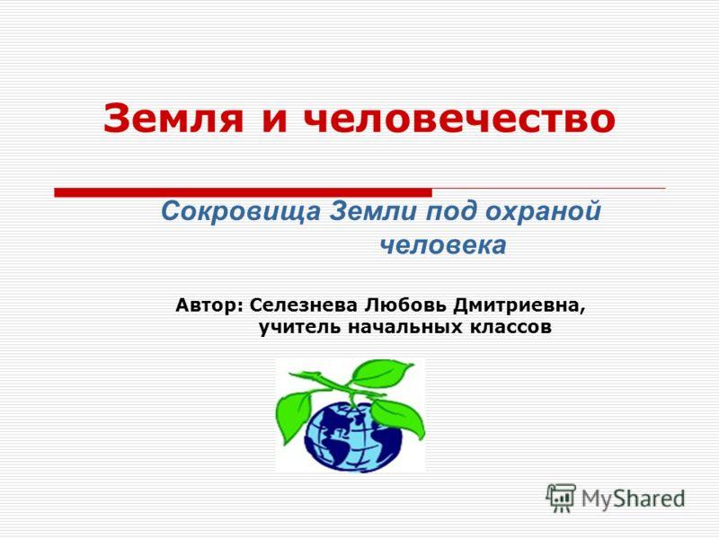 Земля и человечество Сокровища Земли под охраной человека Автор: Селезнева Любовь Дмитриевна, учитель начальных классов