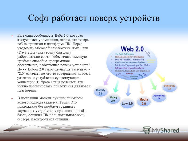 Софт работает поверх устройств уходом Еще одна особенность Веба 2.0, которая заслуживает упоминания, это то, что теперь веб не привязан к платформе ПК. Перед уходом из Microsoft разработчик Дэйв Стац (Dave Stutz) дал своему бывшему работодателю совет