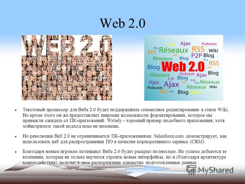 Web 2.0 Текстовый процессор для Веба 2.0 будет поддерживать совместное редактирование в стиле Wiki. Но кроме этого он же предоставляет широкие возможности форматирования, которое мы привыкли ожидать от ПК-приложений. Writely - хороший пример подобног