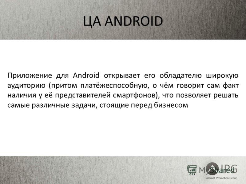 ЦA ANDROID Приложение для Android открывает его обладателю широкую аудиторию (притом платёжеспособную, о чём говорит сам факт наличия у её представителей смартфонов), что позволяет решать самые различные задачи, стоящие перед бизнесом