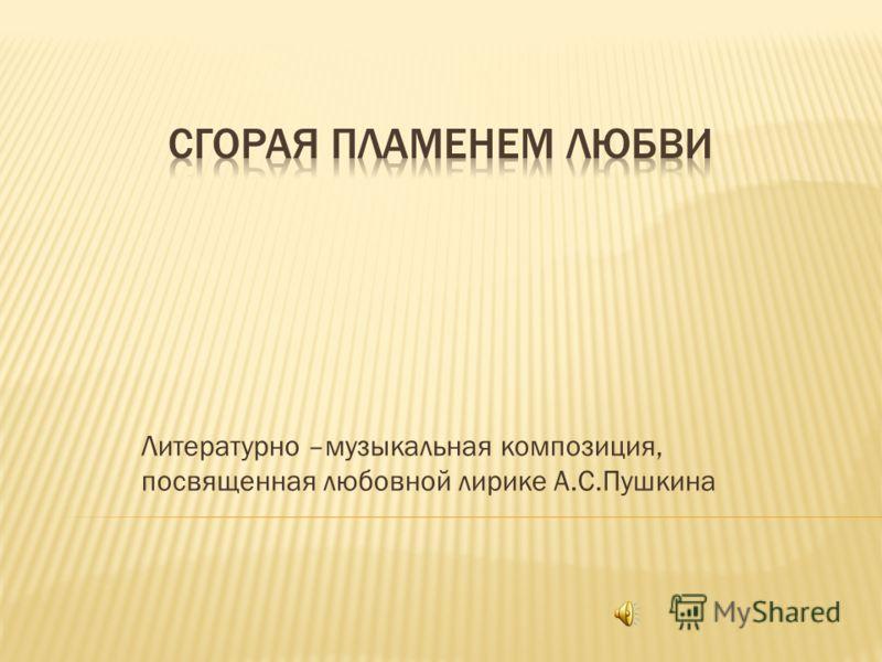 Литературно –музыкальная композиция, посвященная любовной лирике А.С.Пушкина