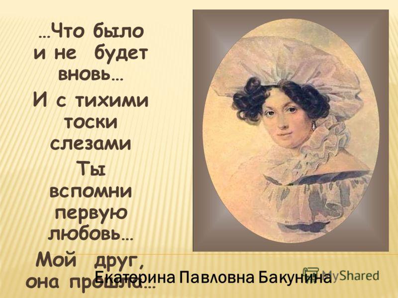 …Что было и не будет вновь… И с тихими тоски слезами Ты вспомни первую любовь… Мой друг, она прошла… Екатерина Павловна Бакунина
