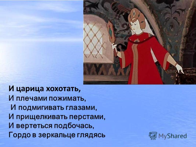И царица хохотать, И плечами пожимать, И подмигивать глазами, И прищелкивать перстами, И вертеться подбочась, Гордо в зеркальце глядясь