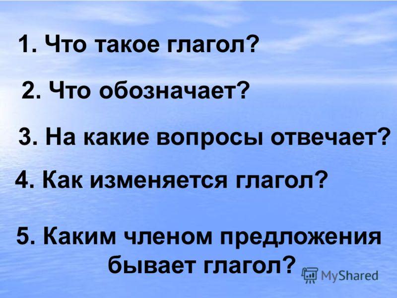1. Что такое глагол? 2. Что обозначает? 3. На какие вопросы отвечает? 4. Как изменяется глагол? 5. Каким членом предложения бывает глагол?