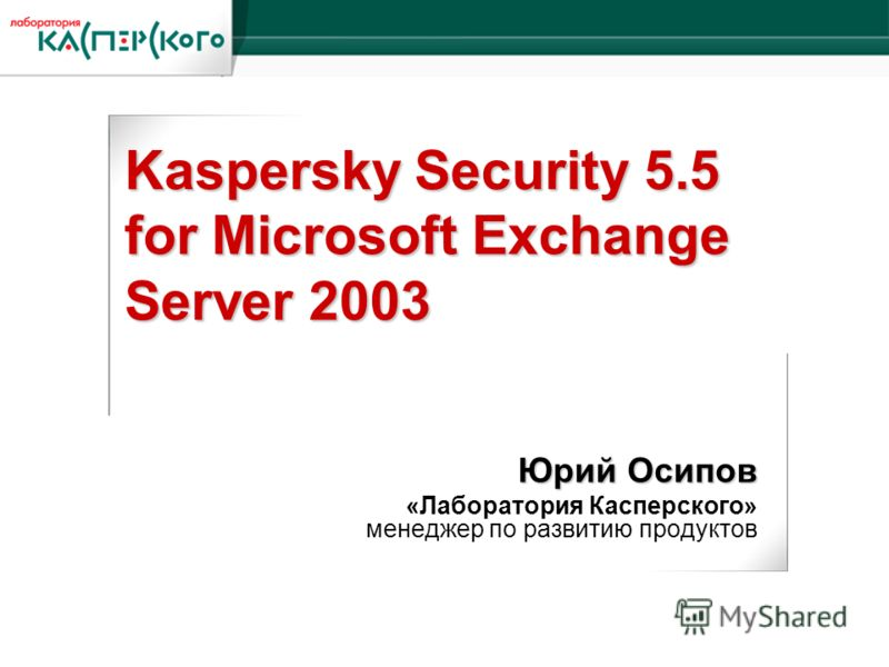 Kaspersky Labs 6 ht Annual Partner Conference · Turkey, June 2-6 2004 Kaspersky Labs 6 th Annual Partner Conference · Turkey, 2-6 June 2004 Kaspersky Security 5.5 for Microsoft Exchange Server 2003 Юрий Осипов «Лаборатория Касперского» менеджер по ра