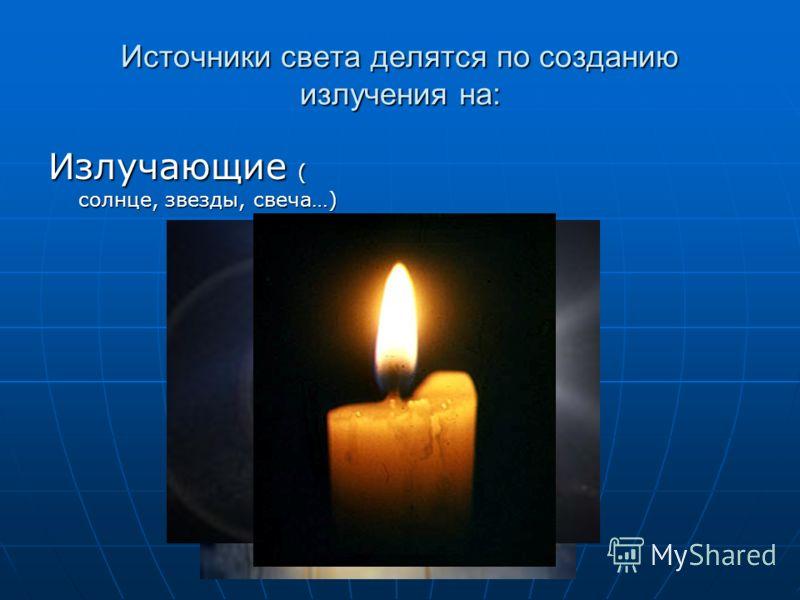 Источники света делятся по созданию излучения на: Излучающие ( солнце, звезды, свеча…)
