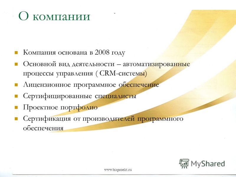 www.bisproekt.ru О компании Компания основана в 2008 году Основной вид деятельности – автоматизированные процессы управления ( CRM-системы) Лицензионное программное обеспечение Сертифицированные специалисты Проектное портфолио Сертификация от произво