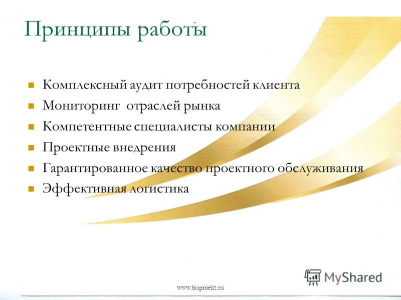 www.bisproekt.ru Принципы работы Комплексный аудит потребностей клиента Мониторинг отраслей рынка Компетентные специалисты компании Проектные внедрения Гарантированное качество проектного обслуживания Эффективная логистика