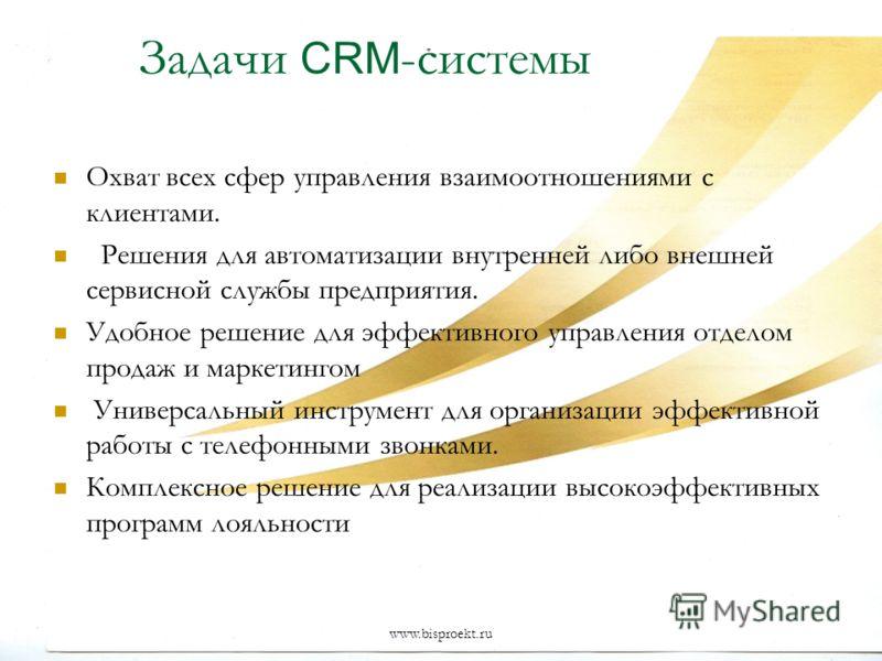 www.bisproekt.ru Задачи CRM -системы Охват всех сфер управления взаимоотношениями с клиентами. Решения для автоматизации внутренней либо внешней сервисной службы предприятия. Удобное решение для эффективного управления отделом продаж и маркетингом Ун