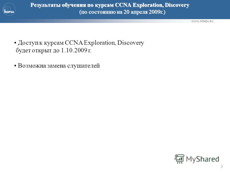 WWW.MIREA.RU 3 Результаты обучения по курсам CCNA Exploration, Discovery (по состоянию на 20 апреля 2009г.) Доступ к курсам CCNA Exploration, Discovery будет открыт до 1.10.2009 г. Возможна замена слушателей