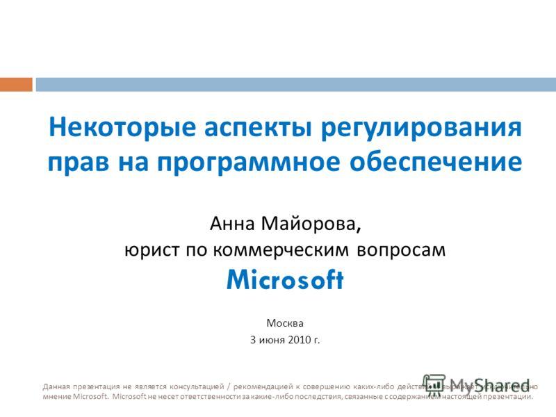 Некоторые аспекты регулирования прав на программное обеспечение Анна Майорова, юрист по коммерческим вопросам Microsoft Москва 3 июня 2010 г. Данная презентация не является консультацией / рекомендацией к совершению каких-либо действий и выражает иск