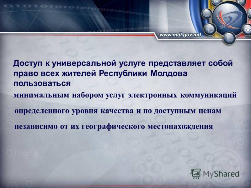 Доступ к универсальной услуге представляет собой право всех жителей Республики Молдова пользоваться минимальным набором услуг электронных коммуникаций определенного уровня качества и по доступным ценам независимо от их географического местонахождения