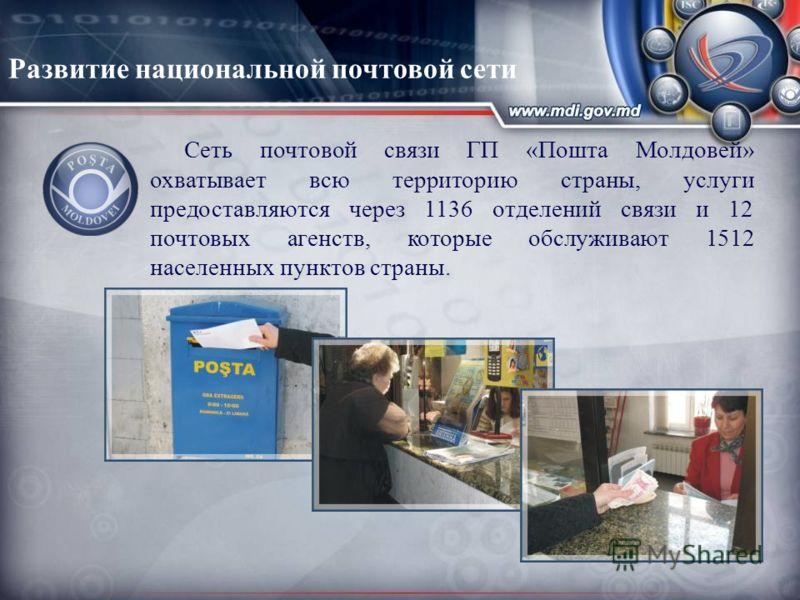 Сеть почтовой связи ГП «Пошта Молдовей» охватывает всю территорию страны, услуги предоставляются через 1136 отделений связи и 12 почтовых агенств, которые обслуживают 1512 населенных пунктов страны. Развитие национальной почтовой сети