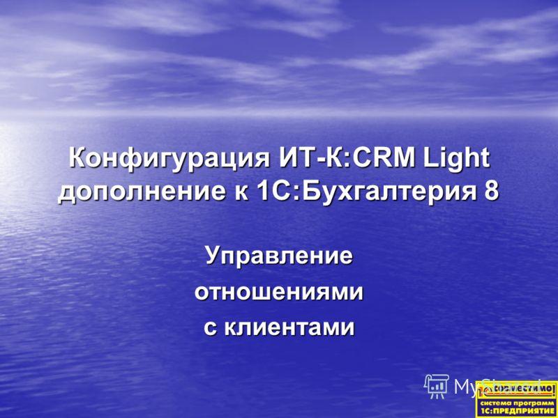Конфигурация ИТ-К:CRM Light дополнение к 1С:Бухгалтерия 8 Управлениеотношениями с клиентами