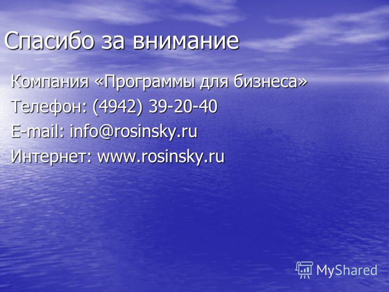 Спасибо за внимание Компания «Программы для бизнеса» Телефон: (4942) 39-20-40 E-mail: info@rosinsky.ru Интернет: www.rosinsky.ru