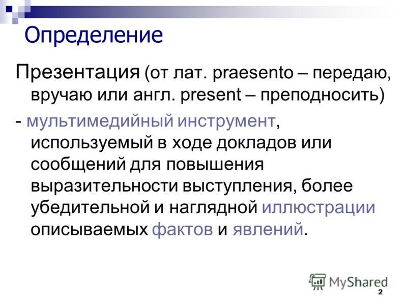2 Определение Презентация (от лат. praesento – передаю, вручаю или англ. present – преподносить) - мультимедийный инструмент, используемый в ходе докладов или сообщений для повышения выразительности выступления, более убедительной и наглядной иллюстр