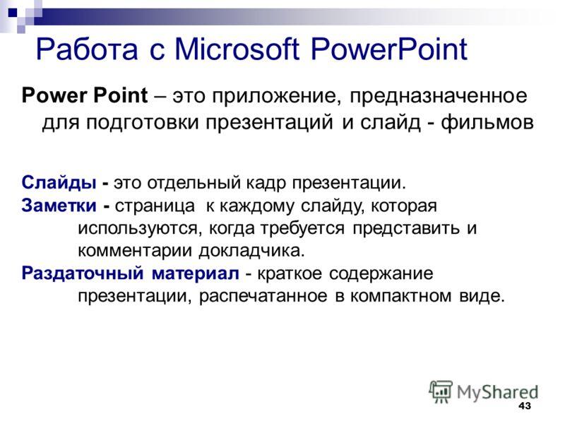 43 Работа с Microsoft PowerPoint Power Point – это приложение, предназначенное для подготовки презентаций и слайд - фильмов Слайды - это отдельный кадр презентации. Заметки - страница к каждому слайду, которая используются, когда требуется представит