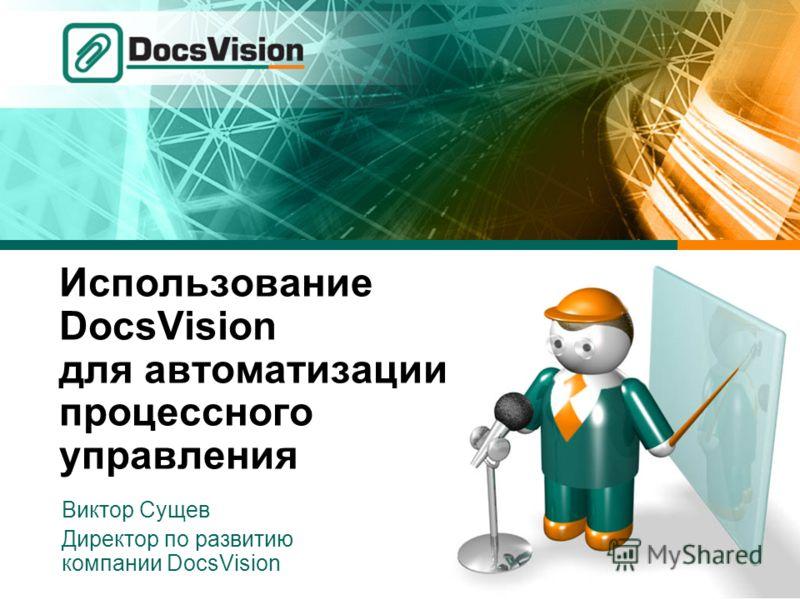 Использование DocsVision для автоматизации процессного управления Виктор Сущев Директор по развитию компании DocsVision