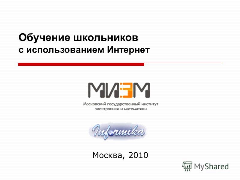 Москва, 2010 Обучение школьников с использованием Интернет