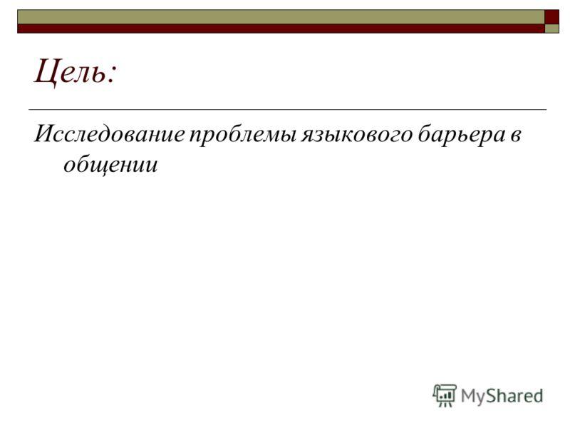 Цель: Исследование проблемы языкового барьера в общении
