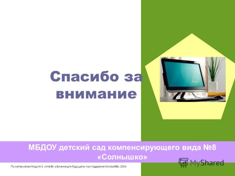 Спасибо за внимание МБДОУ детский сад компенсирующего вида 8 «Солнышко» По материалам Модуля 3, «Intel®– обучение для будущего» при поддержке Microsoft®», 2004