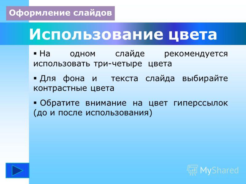 Использование цвета На одном слайде рекомендуется использовать три-четыре цвета Для фона и текста слайда выбирайте контрастные цвета Обратите внимание на цвет гиперссылок (до и после использования) Оформление слайдов