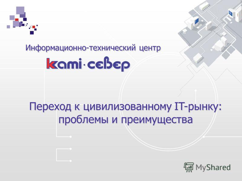 Информационно-технический центр Информационно-технический центр Переход к цивилизованному IT-рынку: проблемы и преимущества