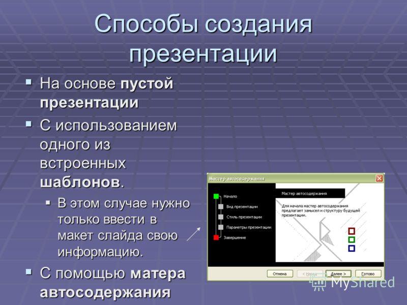 Способы создания презентации На основе пустой презентации На основе пустой презентации С использованием одного из встроенных шаблонов. С использованием одного из встроенных шаблонов. В этом случае нужно только ввести в макет слайда свою информацию. В