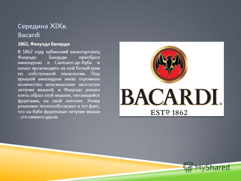Середина XIX в. Bacardi 1862, Факундо Бакарди В 1862 году кубинский виноторговец Факундо Бакарди приобрел винокурню в Сантьяго - де - Куба и начал производить на ней белый ром по собственной технологии. Под крышей винокурни жило огромное количество м
