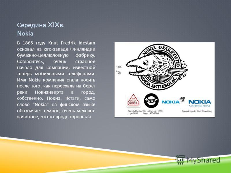 Середина XIX в. Nokia В 1865 году Knut Fredrik Idestam основал на юго - западе Финляндии бумажно - целлюлозную фабрику. Согласитесь, очень странное начало для компании, известной теперь мобильными телефонами. Имя Nokia компания стала носить после тог
