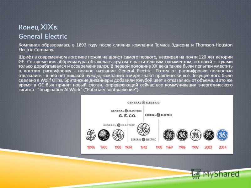 Конец XIX в. General Electric Компания образовалась в 1892 году после слияния компании Томаса Эдисона и Thomson-Houston Electric Company. Шрифт в современном логотипе похож на шрифт самого первого, невзирая на почти 120 лет истории GE. Со временем аб