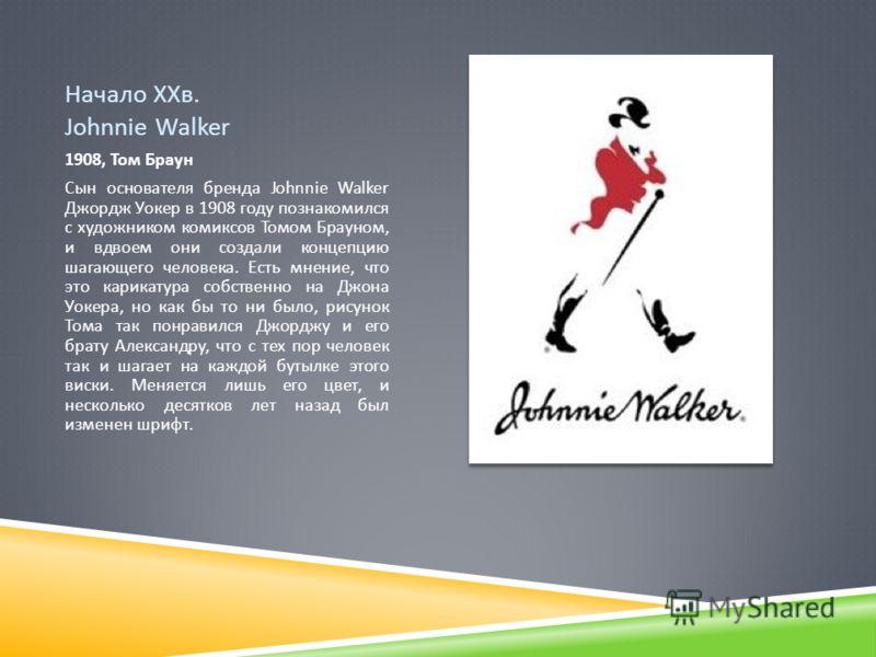 Начало ХХв. Johnnie Walker 1908, Том Браун Сын основателя бренда Johnnie Walker Джордж Уокер в 1908 году познакомился с художником комиксов Томом Брауном, и вдвоем они создали концепцию шагающего человека. Есть мнение, что это карикатура собственно н