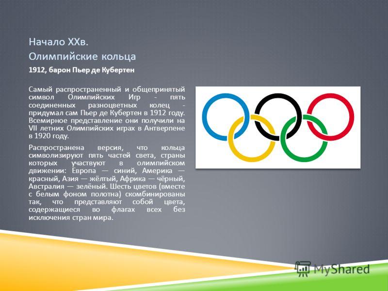Начало ХХв. Олимпийские кольца 1912, барон Пьер де Кубертен Самый распространенный и общепринятый символ Олимпийских Игр - пять соединенных разноцветных колец - придумал сам Пьер де Кубертен в 1912 году. Всемирное представление они получили на VII ле