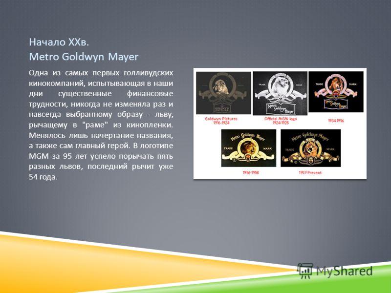 Начало ХХв. Metro Goldwyn Mayer Одна из самых первых голливудских кинокомпаний, испытывающая в наши дни существенные финансовые трудности, никогда не изменяла раз и навсегда выбранному образу - льву, рычащему в