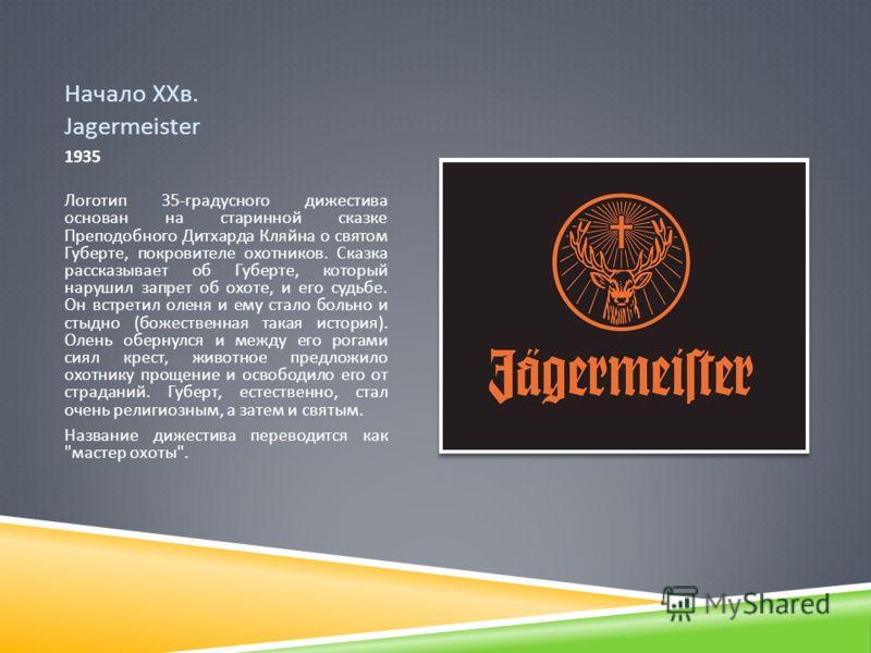 Начало ХХв. Jagermeister 1935 Логотип 35- градусного дижестива основан на старинной сказке Преподобного Дитхарда Кляйна о святом Губерте, покровителе охотников. Сказка рассказывает об Губерте, который нарушил запрет об охоте, и его судьбе. Он встрети