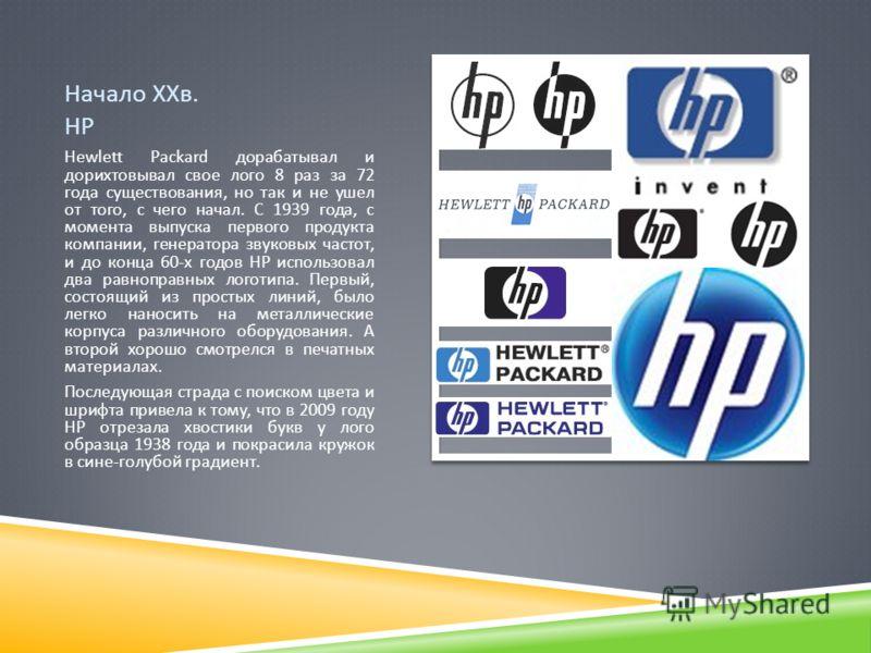 Начало ХХв. HP Hewlett Packard дорабатывал и дорихтовывал свое лого 8 раз за 72 года существования, но так и не ушел от того, с чего начал. С 1939 года, с момента выпуска первого продукта компании, генератора звуковых частот, и до конца 60- х годов H