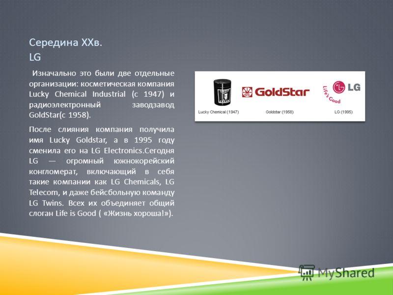 Середина ХХв. LG Изначально это были две отдельные организации : косметическая компания Lucky Chemical Industrial ( с 1947) и радиоэлектронный заводзавод GoldStar( с 1958). После слияния компания получила имя Lucky Goldstar, а в 1995 году сменила его