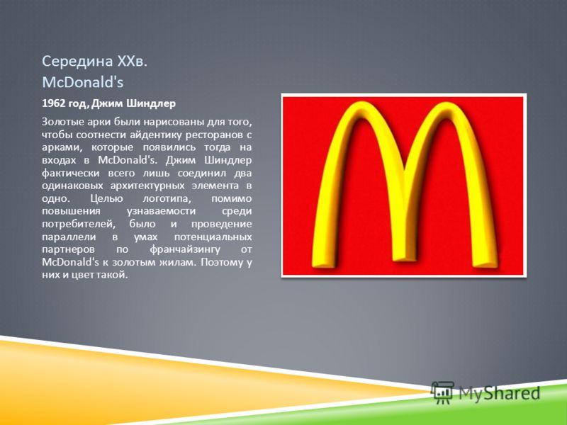 Середина ХХв. McDonald's 1962 год, Джим Шиндлер Золотые арки были нарисованы для того, чтобы соотнести айдентику ресторанов с арками, которые появились тогда на входах в McDonald's. Джим Шиндлер фактически всего лишь соединил два одинаковых архитекту